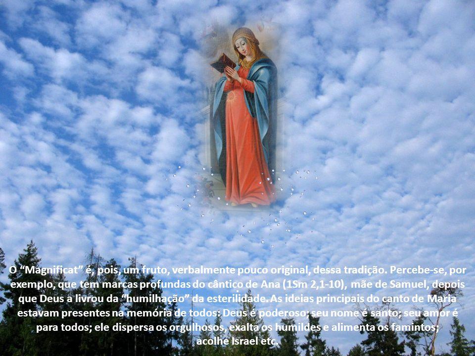 O Magnificat é, pois, um fruto, verbalmente pouco original, dessa tradição. Percebe-se, por exemplo, que tem marcas profundas do cântico de Ana (1Sm 2,1-10), mãe de Samuel, depois que Deus a livrou da humilhação da esterilidade. As ideias principais do canto de Maria estavam presentes na memória de todos: Deus é poderoso; seu nome é santo; seu amor é para todos; ele dispersa os orgulhosos, exalta os humildes e alimenta os famintos;