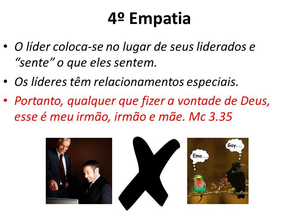 4º Empatia O líder coloca-se no lugar de seus liderados e sente o que eles sentem. Os líderes têm relacionamentos especiais.