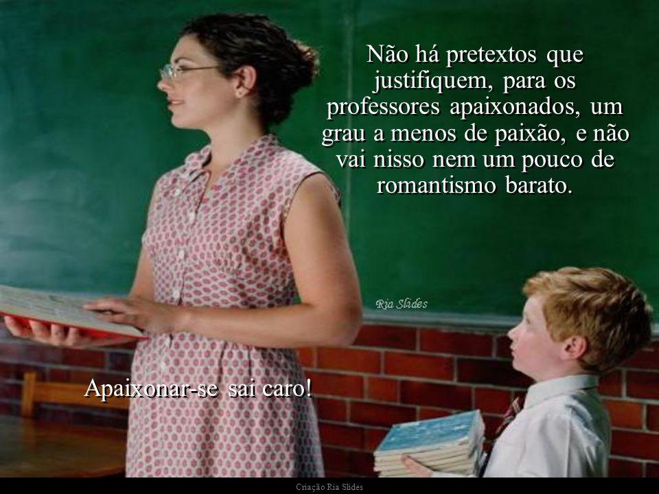 Não há pretextos que justifiquem, para os professores apaixonados, um grau a menos de paixão, e não vai nisso nem um pouco de romantismo barato.