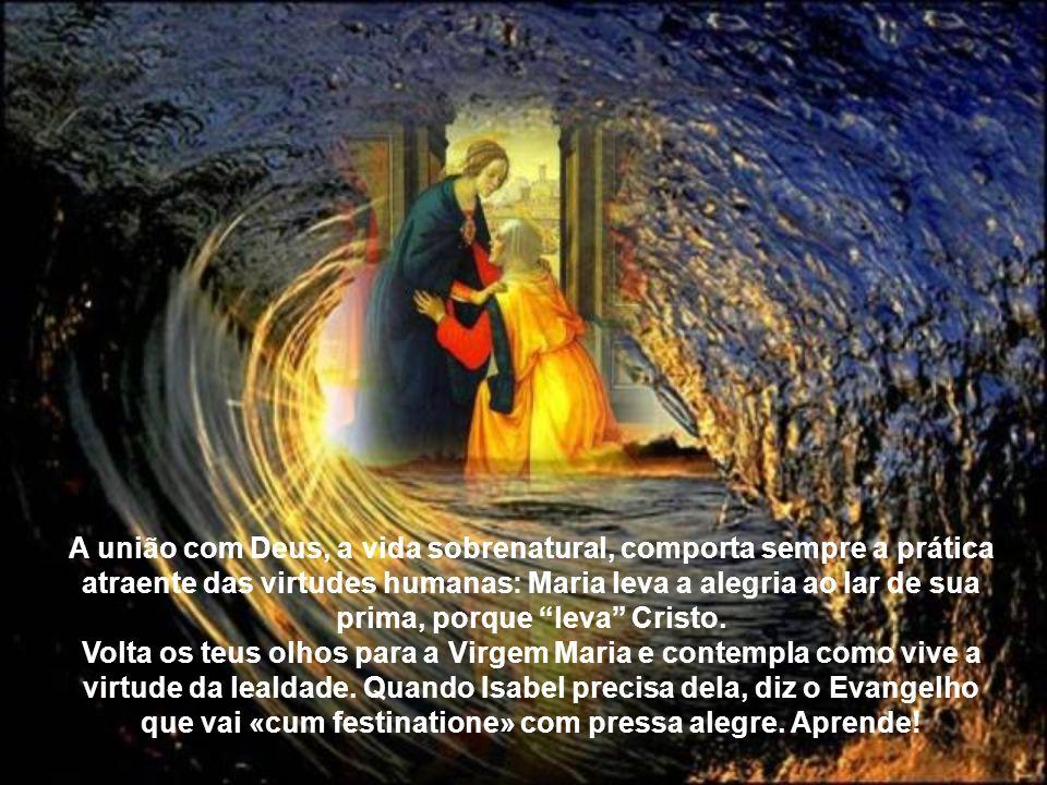 A união com Deus, a vida sobrenatural, comporta sempre a prática atraente das virtudes humanas: Maria leva a alegria ao lar de sua prima, porque leva Cristo.