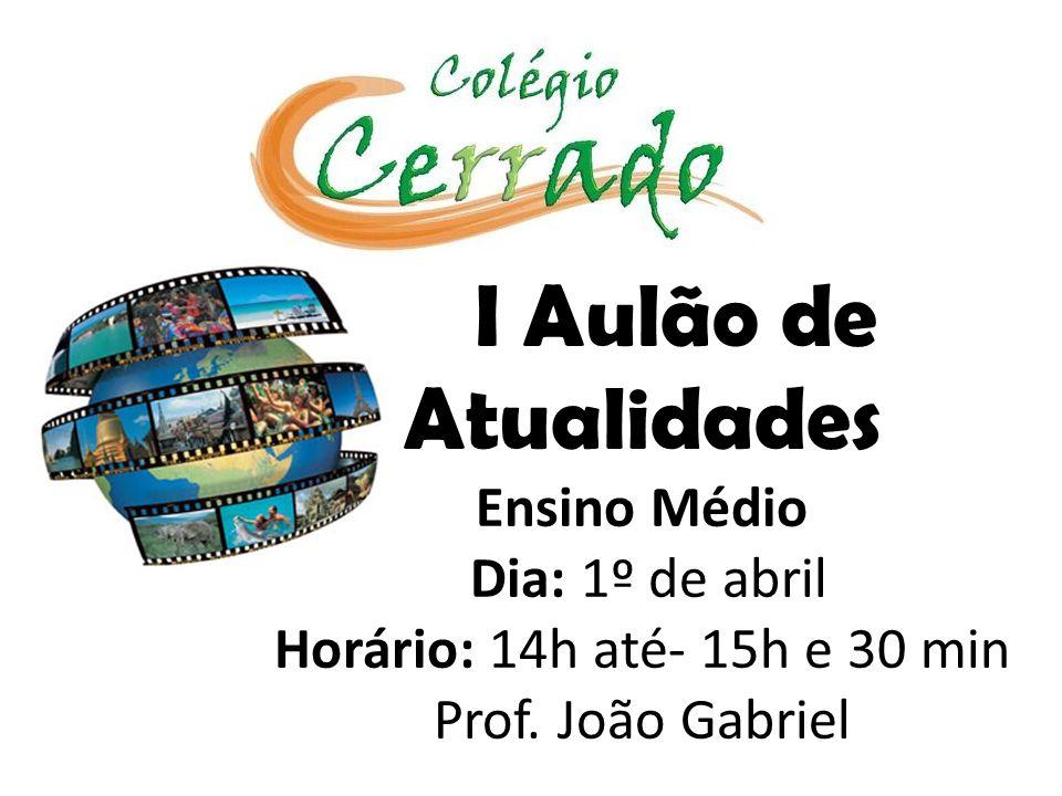 I Aulão de Atualidades Ensino Médio Dia: 1º de abril Horário: 14h até- 15h e 30 min Prof.