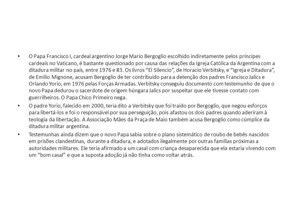 O Papa Francisco I, cardeal argentino Jorge Mario Bergoglio escolhido indiretamente pelos príncipes cardeais no Vaticano, é bastante questionado por causa das relações da Igreja Católica da Argentina com a ditadura militar no país, entre 1976 e 83. Os livros El Silencio , de Horacio Verbitsky, e Igreja e Ditadura , de Emilio Mignone, acusam Bergoglio de ter contribuído para a detenção dos padres Francisco Jalics e Orlando Yorio, em 1976 pelas Forças Armadas. Verbitsky conseguiu documento com testemunho de que o novo Papa dedurou o sacerdote de origem húngara Jalics por suspeitar que ele tivesse contato com guerrilheiros. O Papa Chico Primeiro nega.