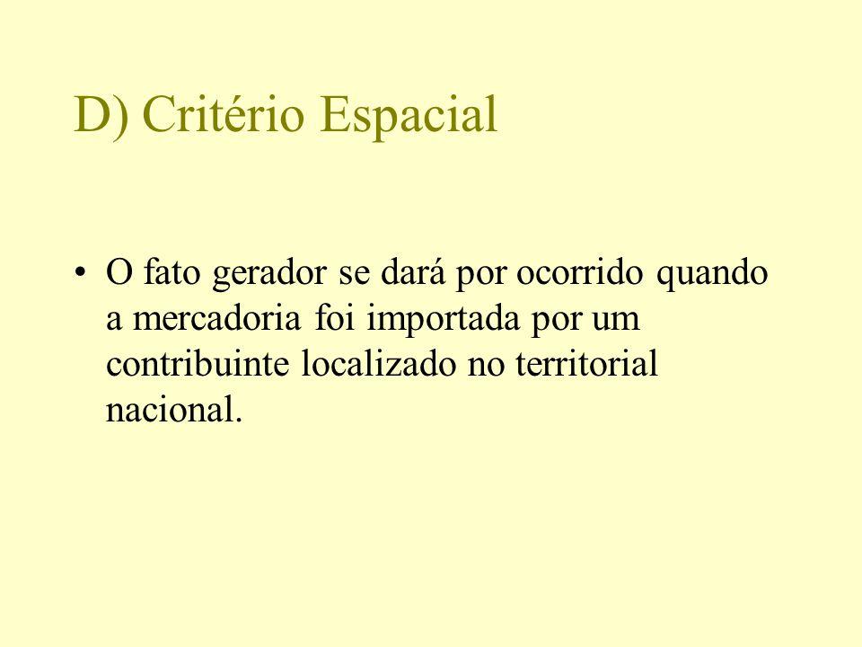 D) Critério Espacial O fato gerador se dará por ocorrido quando a mercadoria foi importada por um contribuinte localizado no territorial nacional.