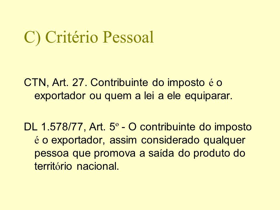 C) Critério Pessoal CTN, Art. 27. Contribuinte do imposto é o exportador ou quem a lei a ele equiparar.