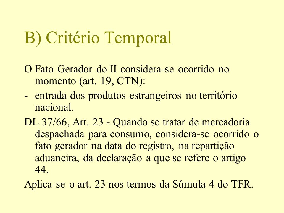 B) Critério Temporal O Fato Gerador do II considera-se ocorrido no momento (art. 19, CTN): entrada dos produtos estrangeiros no território nacional.