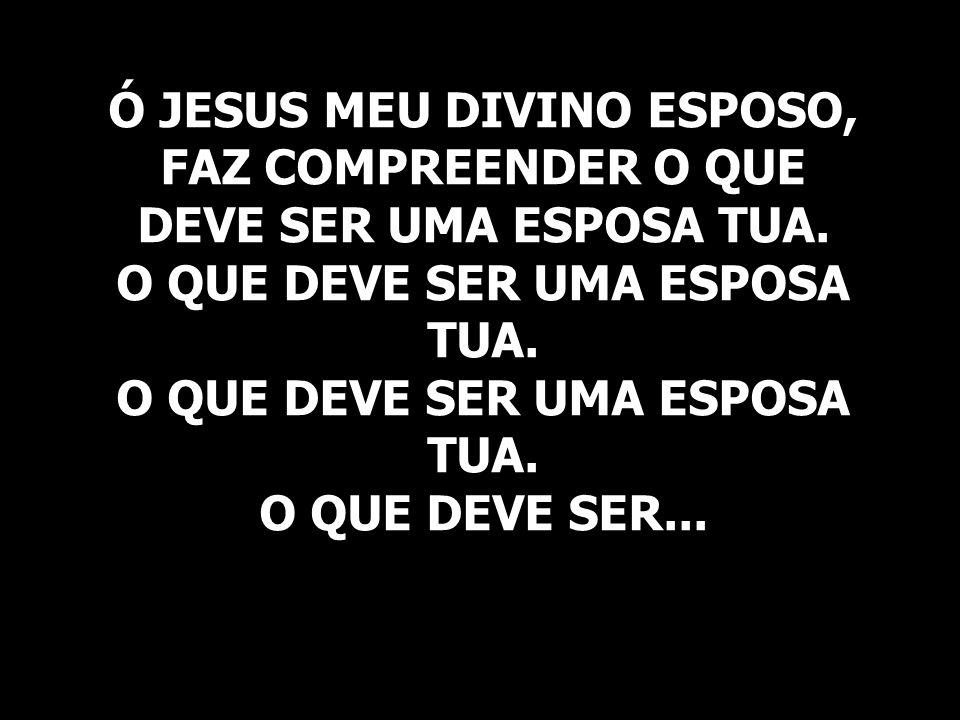 Ó JESUS MEU DIVINO ESPOSO, FAZ COMPREENDER O QUE DEVE SER UMA ESPOSA TUA.