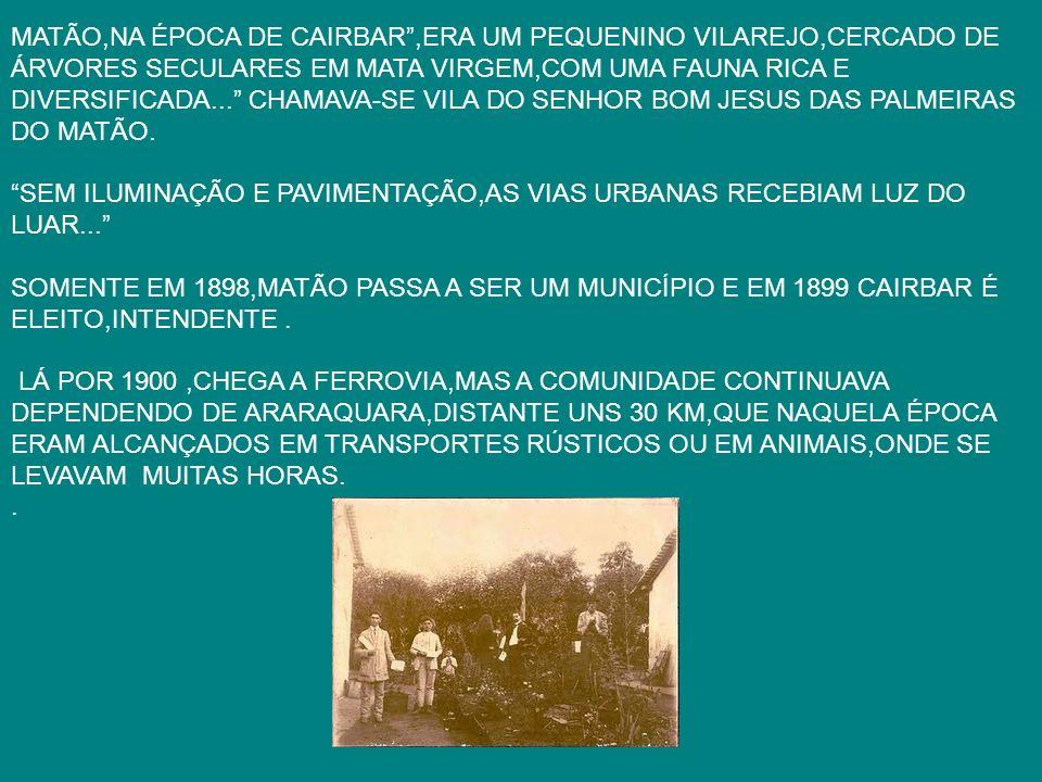 MATÃO,NA ÉPOCA DE CAIRBAR ,ERA UM PEQUENINO VILAREJO,CERCADO DE ÁRVORES SECULARES EM MATA VIRGEM,COM UMA FAUNA RICA E DIVERSIFICADA... CHAMAVA-SE VILA DO SENHOR BOM JESUS DAS PALMEIRAS DO MATÃO.