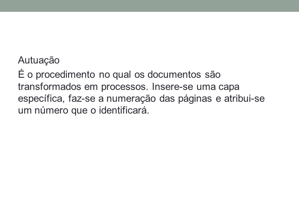 Autuação É o procedimento no qual os documentos são transformados em processos.
