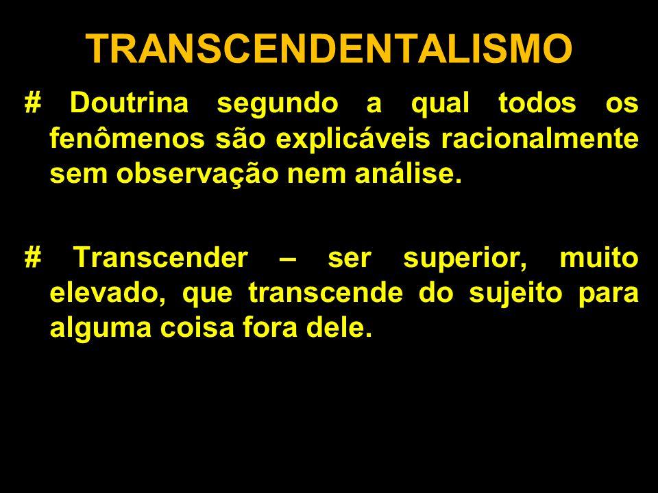 TRANSCENDENTALISMO # Doutrina segundo a qual todos os fenômenos são explicáveis racionalmente sem observação nem análise.