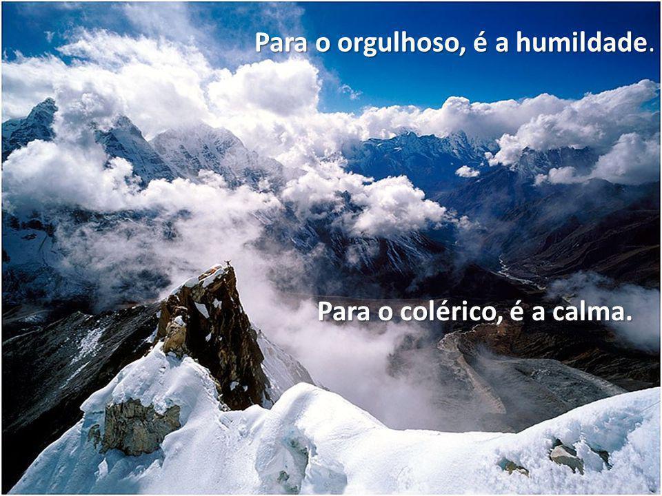 Para o orgulhoso, é a humildade.