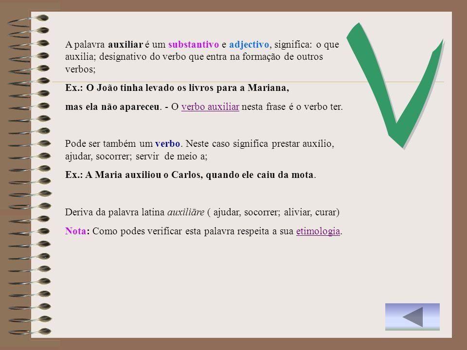 V A palavra auxiliar é um substantivo e adjectivo, significa: o que auxilia; designativo do verbo que entra na formação de outros verbos;