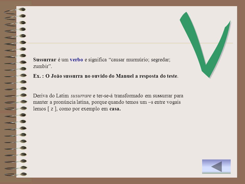 VSussurrar é um verbo e significa causar murmúrio; segredar; zumbir . Ex. : O João sussurra no ouvido do Manuel a resposta do teste.