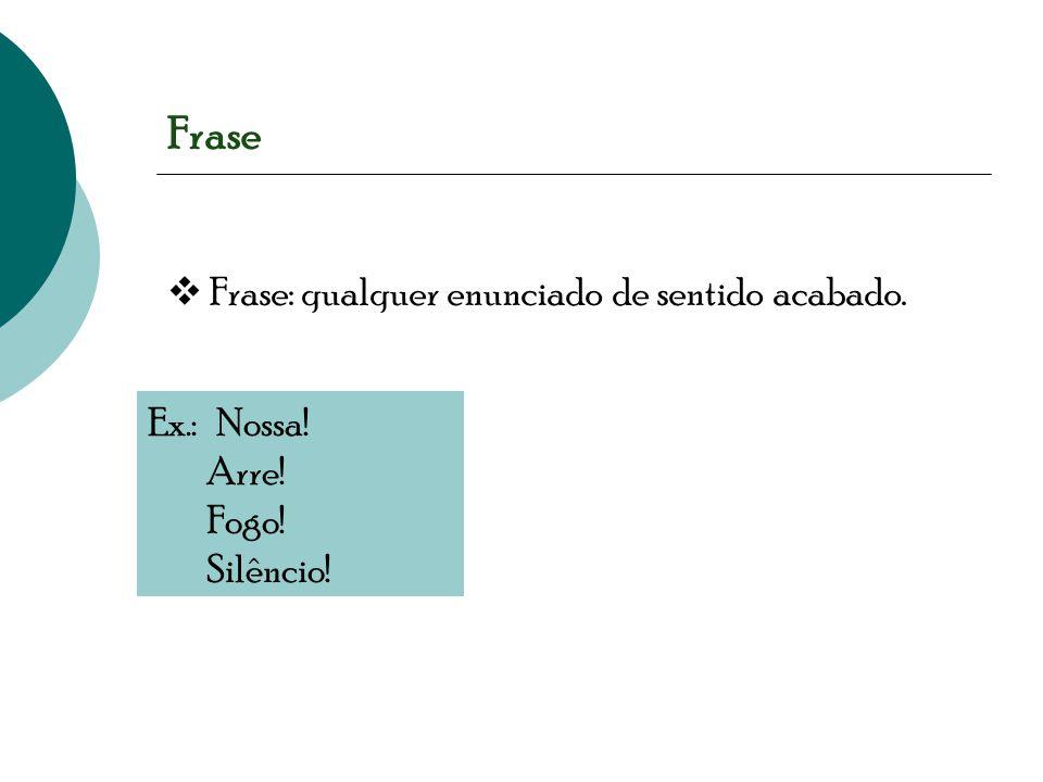 Frase  Frase: qualquer enunciado de sentido acabado. Ex.: Nossa!