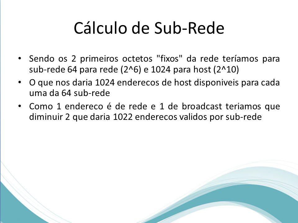 Cálculo de Sub-Rede Sendo os 2 primeiros octetos fixos da rede teríamos para sub-rede 64 para rede (2^6) e 1024 para host (2^10)