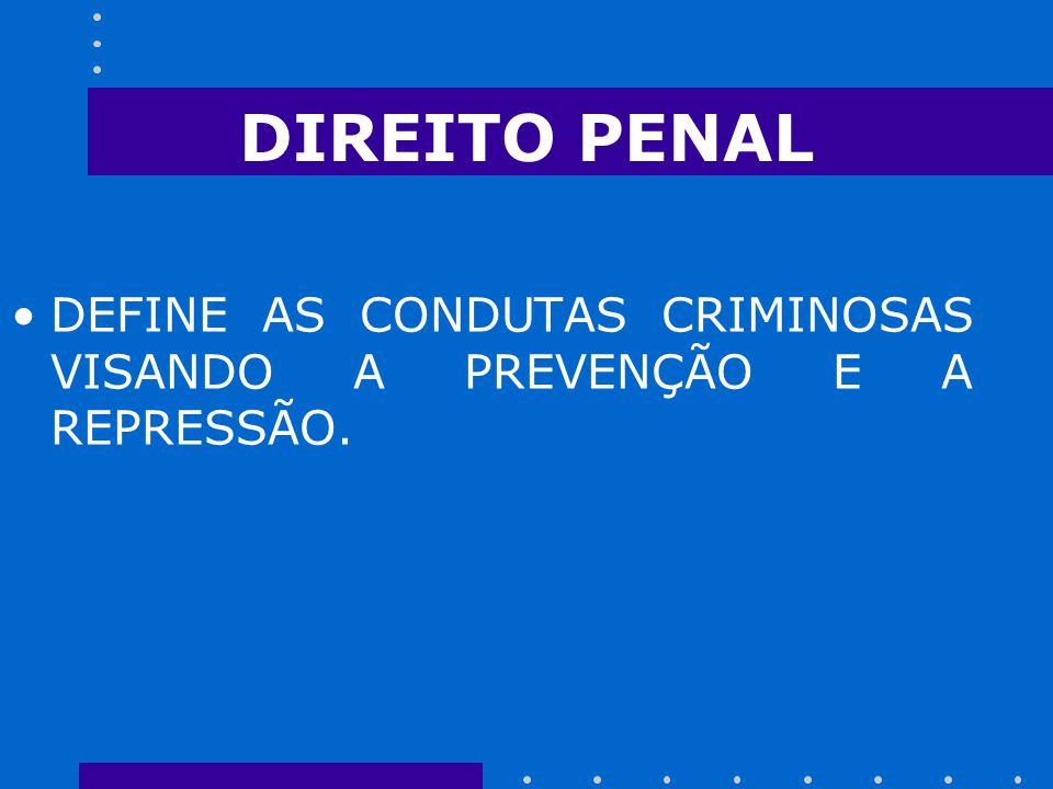 DIREITO PENAL DEFINE AS CONDUTAS CRIMINOSAS VISANDO A PREVENÇÃO E A REPRESSÃO.