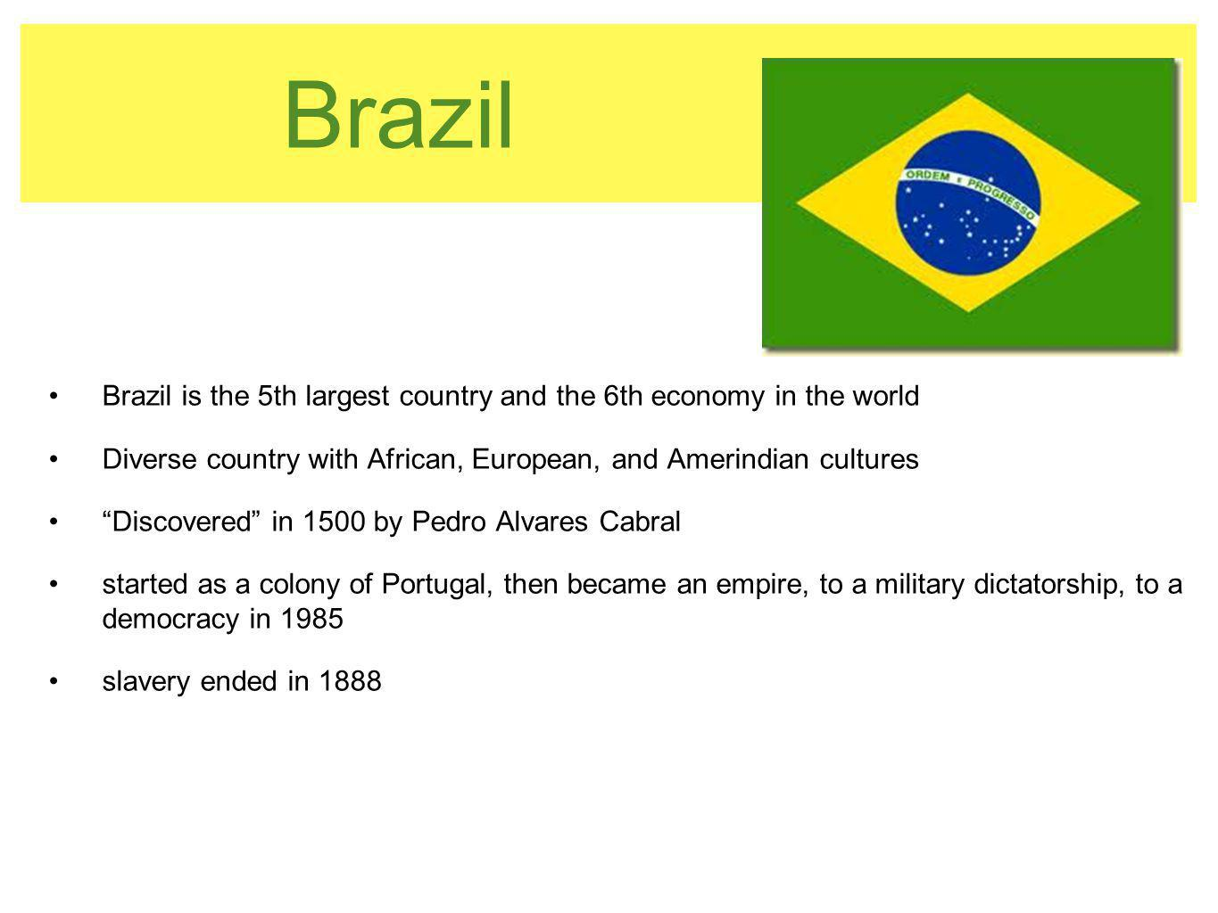 Brazil Brazil is the 5th largest country and the 6th economy in the world. Diverse country with African, European, and Amerindian cultures.