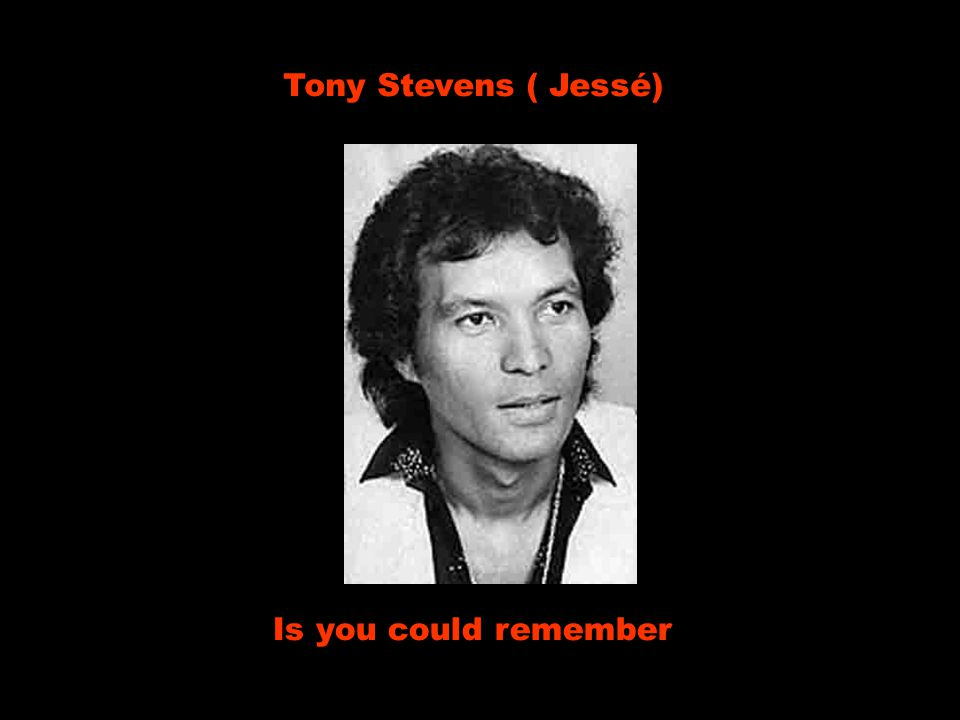 Tony Stevens ( Jessé) Is you could remember