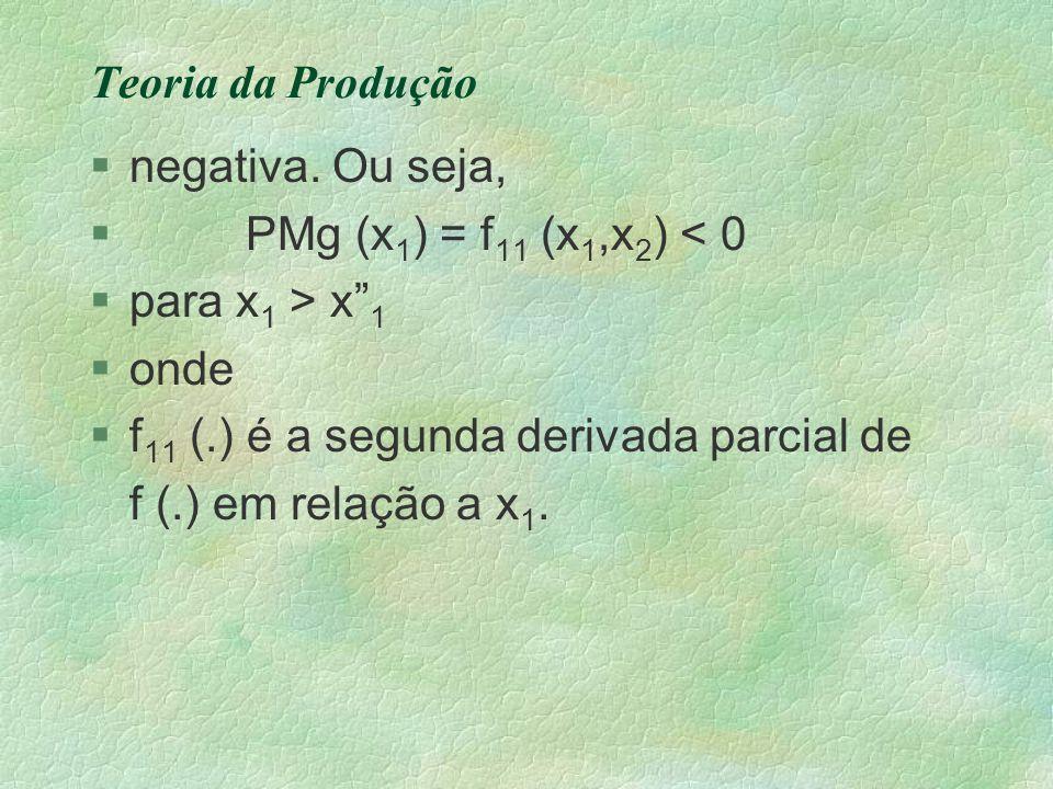 Teoria da Produção negativa. Ou seja, PMg (x1) = f11 (x1,x2) < 0. para x1 > x 1. onde. f11 (.) é a segunda derivada parcial de.