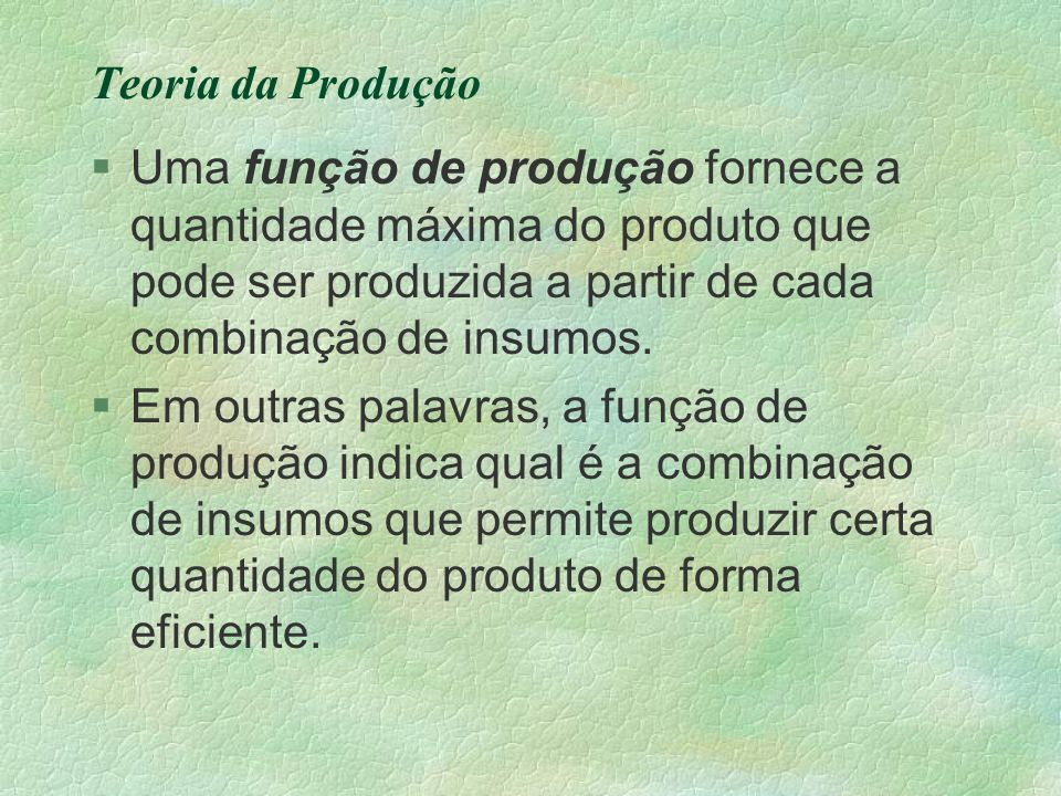 Teoria da Produção Uma função de produção fornece a quantidade máxima do produto que pode ser produzida a partir de cada combinação de insumos.