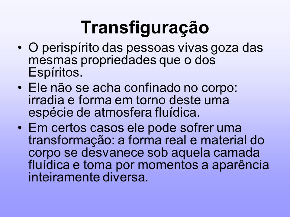 Transfiguração O perispírito das pessoas vivas goza das mesmas propriedades que o dos Espíritos.