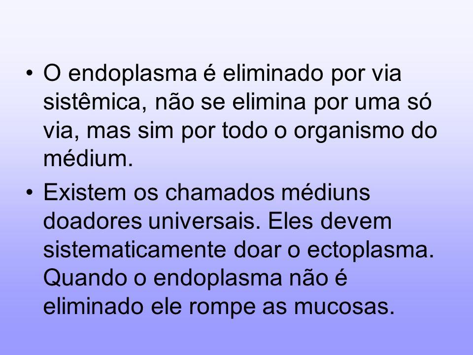 O endoplasma é eliminado por via sistêmica, não se elimina por uma só via, mas sim por todo o organismo do médium.