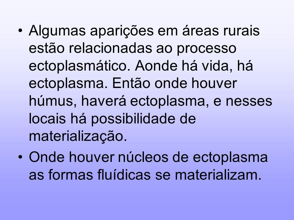 Algumas aparições em áreas rurais estão relacionadas ao processo ectoplasmático. Aonde há vida, há ectoplasma. Então onde houver húmus, haverá ectoplasma, e nesses locais há possibilidade de materialização.