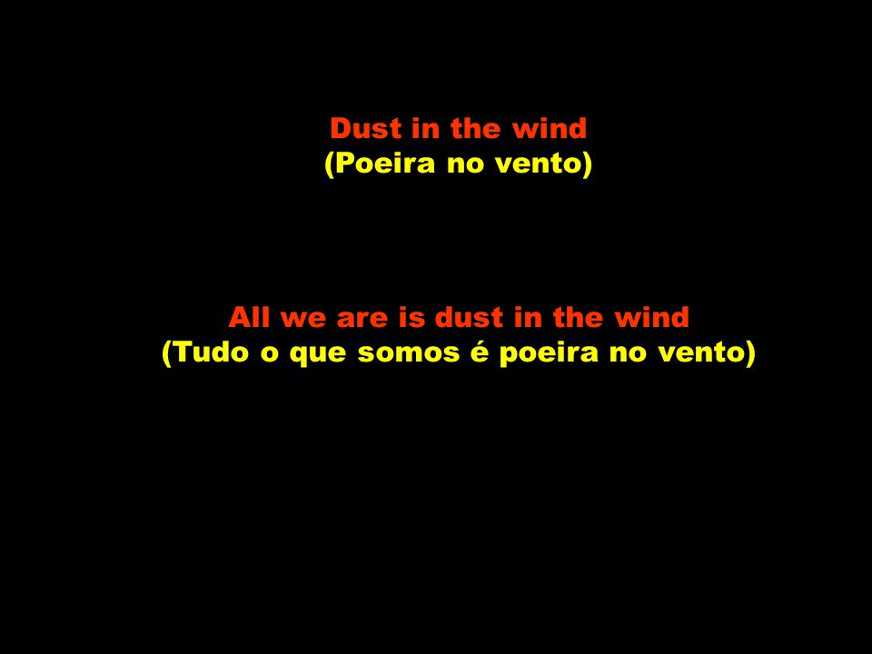 All we are is dust in the wind (Tudo o que somos é poeira no vento)