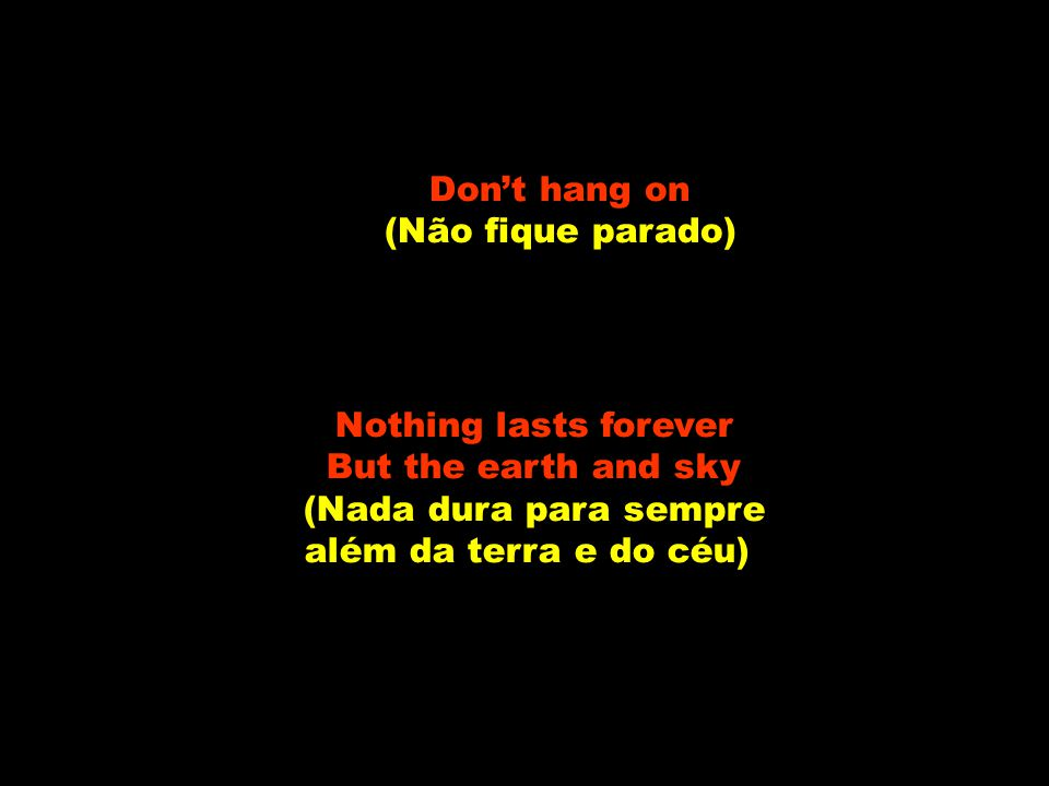 Don't hang on (Não fique parado) Nothing lasts forever. But the earth and sky. (Nada dura para sempre.