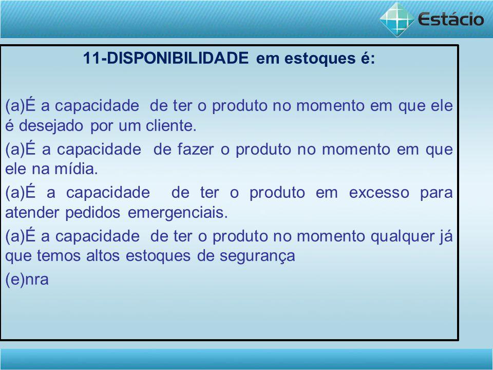 11-DISPONIBILIDADE em estoques é: (a)É a capacidade de ter o produto no momento em que ele é desejado por um cliente.