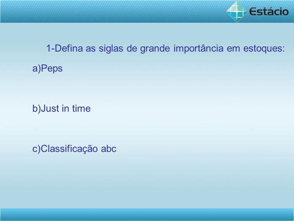1-Defina as siglas de grande importância em estoques: a)Peps b)Just in time c)Classificação abc