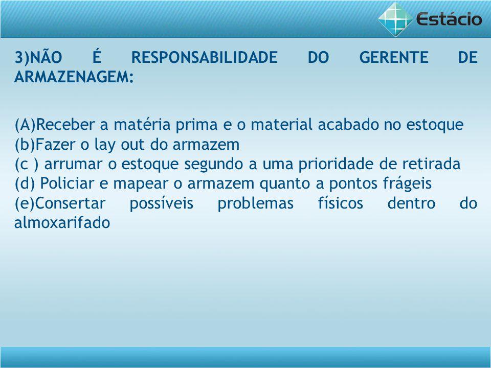 3)NÃO É RESPONSABILIDADE DO GERENTE DE ARMAZENAGEM: