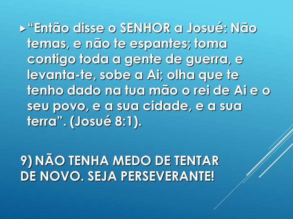 9) NÃO TENHA MEDO DE TENTAR DE NOVO. SEJA PERSEVERANTE!
