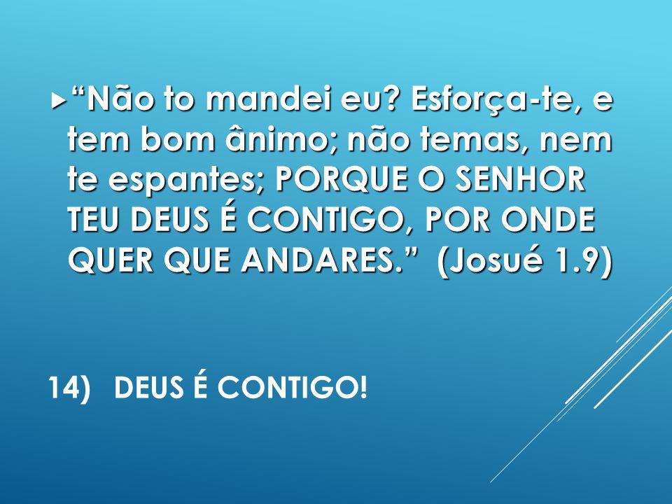Não to mandei eu Esforça-te, e tem bom ânimo; não temas, nem te espantes; PORQUE O SENHOR TEU DEUS É CONTIGO, POR ONDE QUER QUE ANDARES. (Josué 1.9)