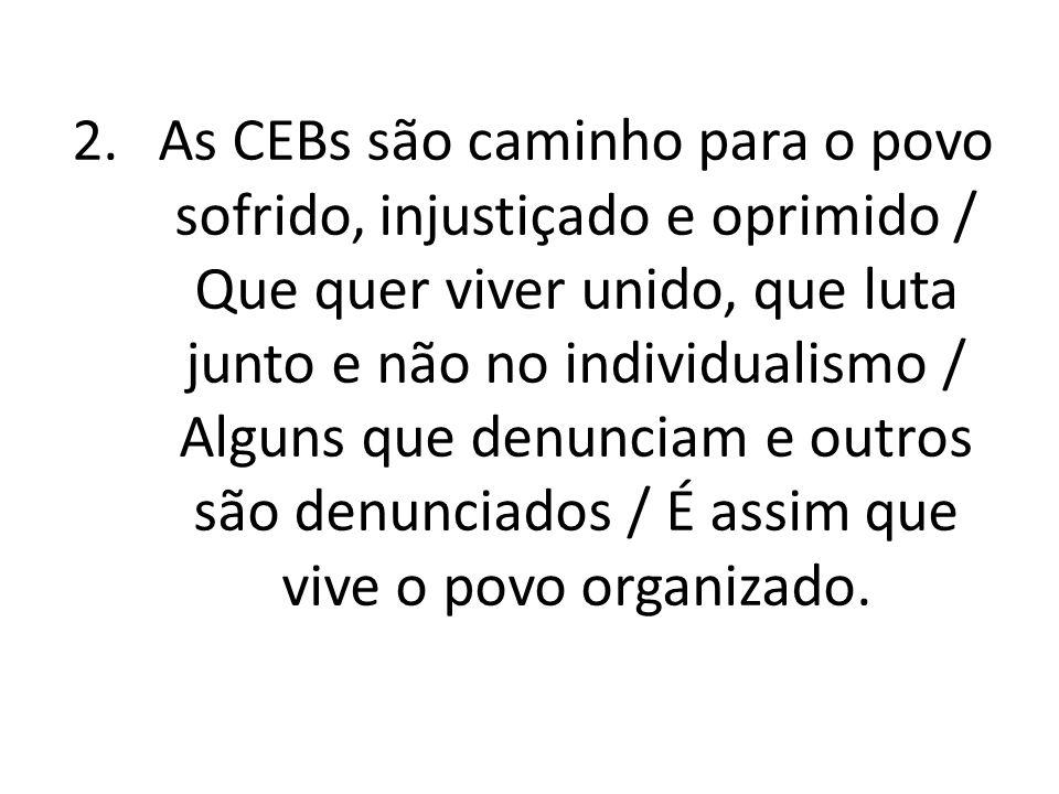 As CEBs são caminho para o povo sofrido, injustiçado e oprimido / Que quer viver unido, que luta junto e não no individualismo / Alguns que denunciam e outros são denunciados / É assim que vive o povo organizado.