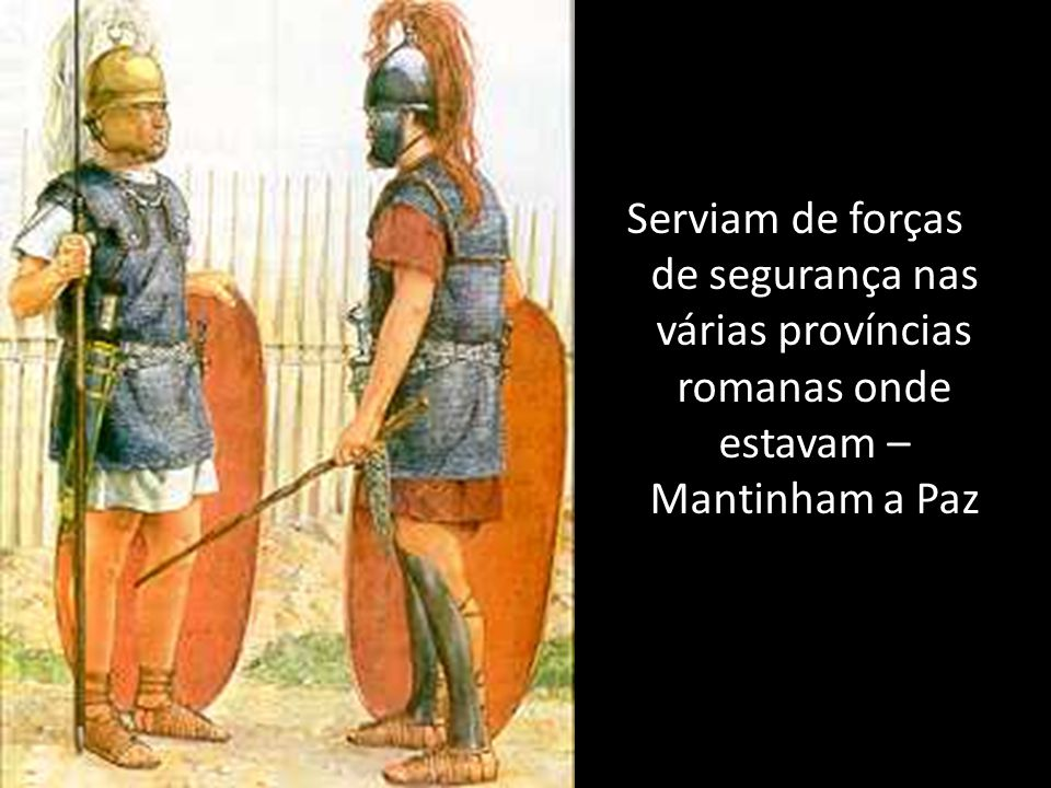 Serviam de forças de segurança nas várias províncias romanas onde estavam – Mantinham a Paz