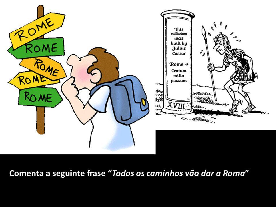 Comenta a seguinte frase Todos os caminhos vão dar a Roma