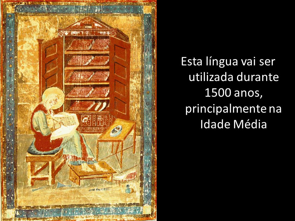 Esta língua vai ser utilizada durante 1500 anos, principalmente na Idade Média