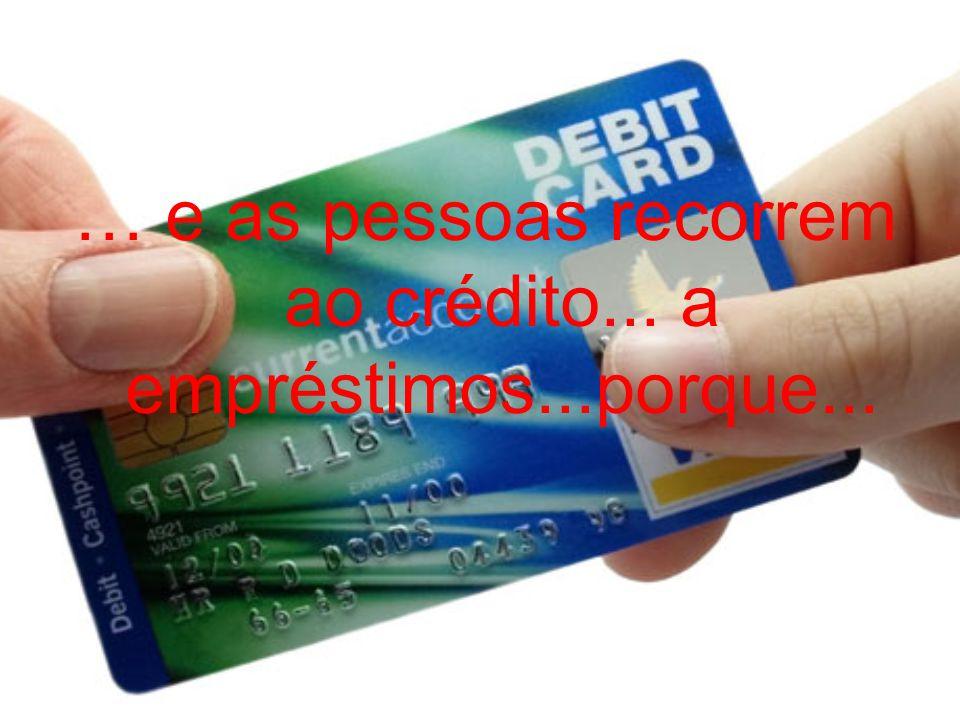 … e as pessoas recorrem ao crédito... a empréstimos...porque...