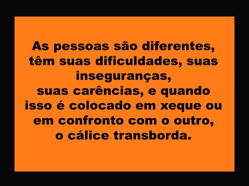 As pessoas são diferentes, têm suas dificuldades, suas inseguranças,