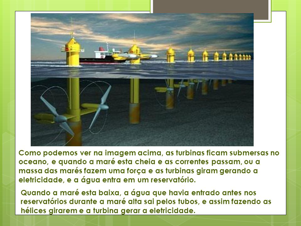 Como podemos ver na imagem acima, as turbinas ficam submersas no oceano, e quando a maré esta cheia e as correntes passam, ou a massa das marés fazem uma força e as turbinas giram gerando a eletricidade, e a água entra em um reservatório.