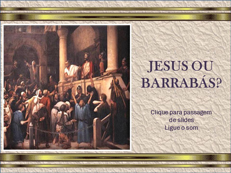 JESUS OU BARRABÁS Clique para passagem de slides Ligue o som