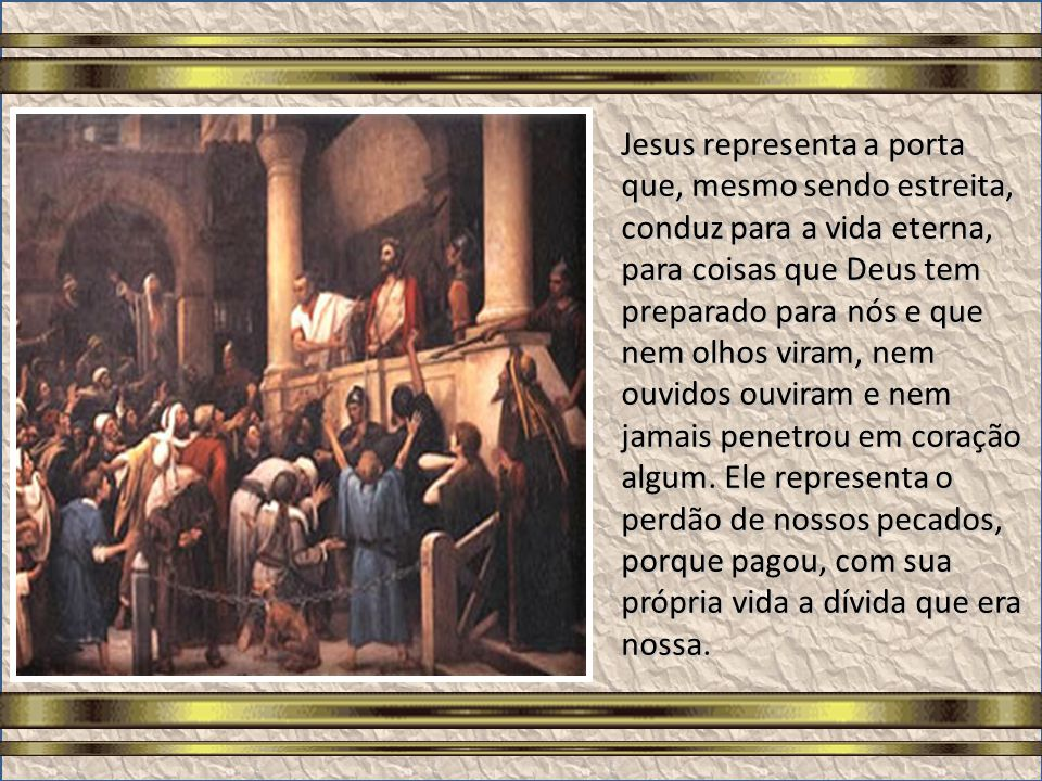 Jesus representa a porta que, mesmo sendo estreita, conduz para a vida eterna, para coisas que Deus tem preparado para nós e que nem olhos viram, nem ouvidos ouviram e nem jamais penetrou em coração algum.