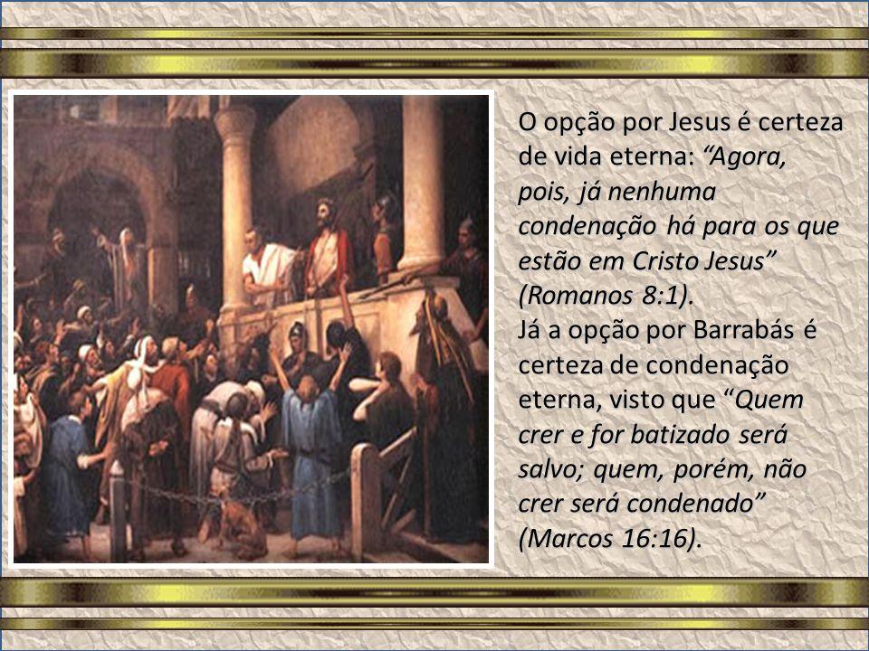 O opção por Jesus é certeza de vida eterna: Agora, pois, já nenhuma condenação há para os que estão em Cristo Jesus (Romanos 8:1).