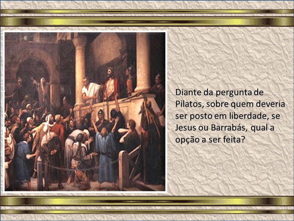 Diante da pergunta de Pilatos, sobre quem deveria ser posto em liberdade, se Jesus ou Barrabás, qual a opção a ser feita