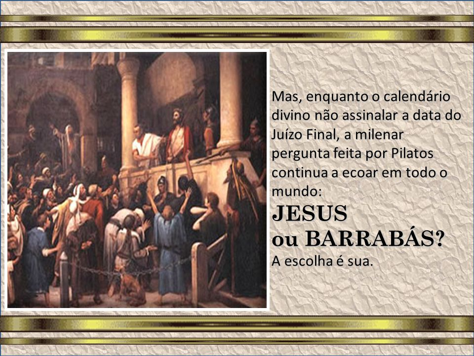 Mas, enquanto o calendário divino não assinalar a data do Juízo Final, a milenar pergunta feita por Pilatos continua a ecoar em todo o mundo: JESUS ou BARRABÁS.