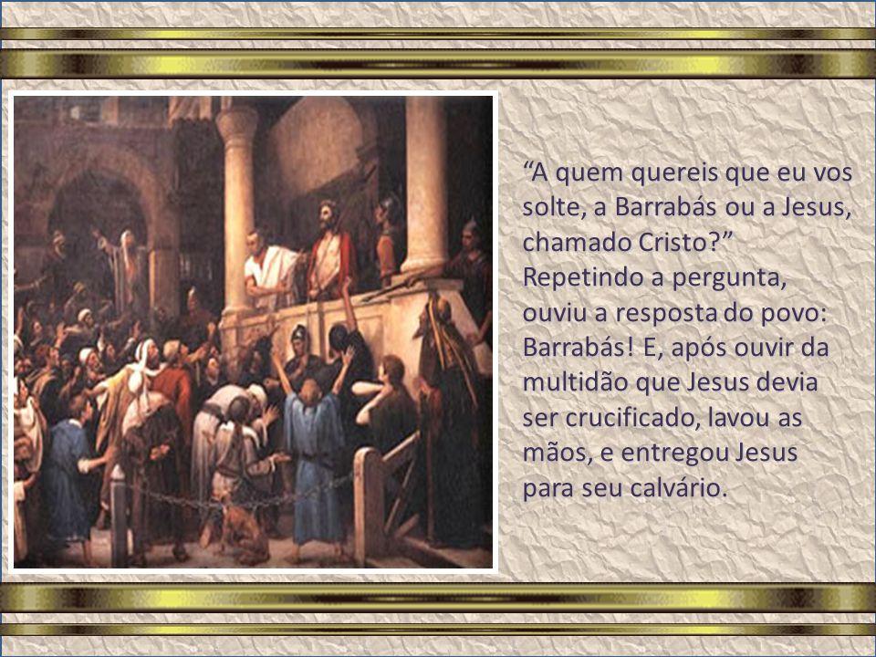 A quem quereis que eu vos solte, a Barrabás ou a Jesus, chamado Cristo Repetindo a pergunta, ouviu a resposta do povo: Barrabás.
