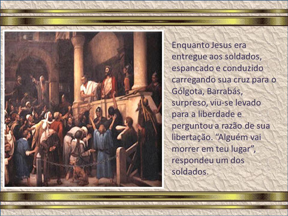 Enquanto Jesus era entregue aos soldados, espancado e conduzido carregando sua cruz para o Gólgota, Barrabás, surpreso, viu-se levado para a liberdade e perguntou a razão de sua libertação.