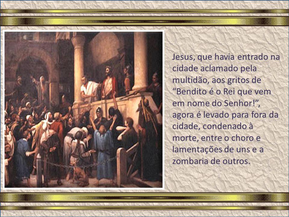 Jesus, que havia entrado na cidade aclamado pela multidão, aos gritos de Bendito é o Rei que vem em nome do Senhor! , agora é levado para fora da cidade, condenado à morte, entre o choro e lamentações de uns e a zombaria de outros.