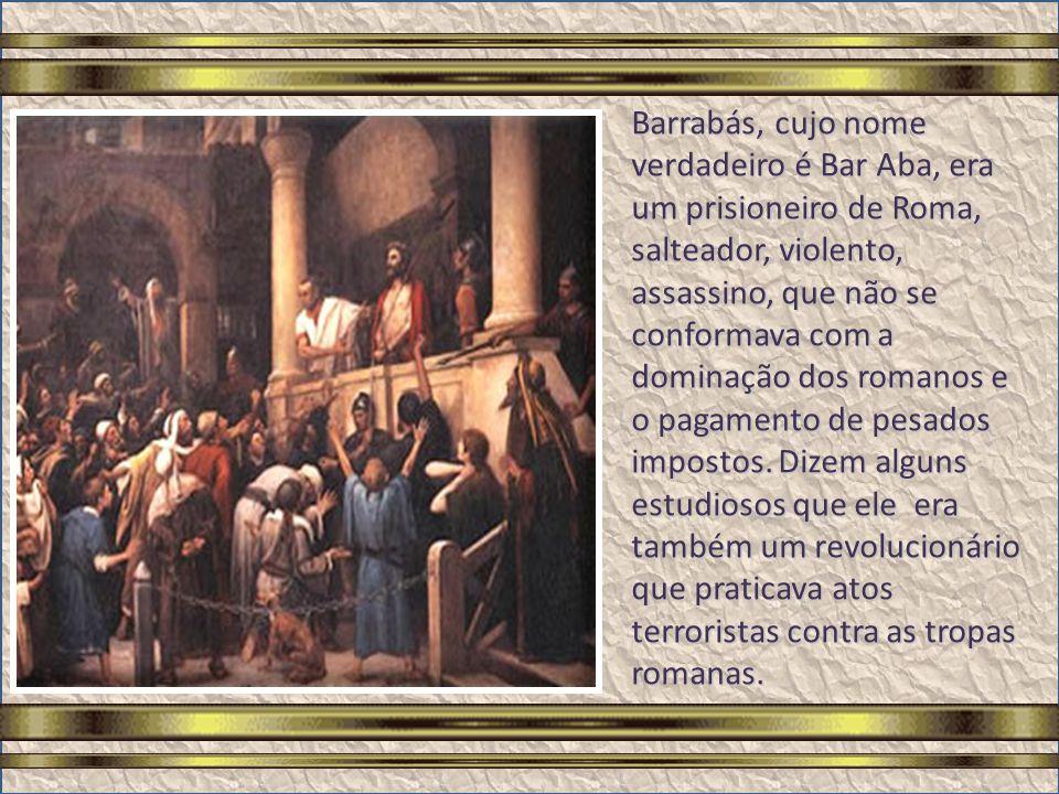 Barrabás, cujo nome verdadeiro é Bar Aba, era um prisioneiro de Roma, salteador, violento, assassino, que não se conformava com a dominação dos romanos e o pagamento de pesados impostos.