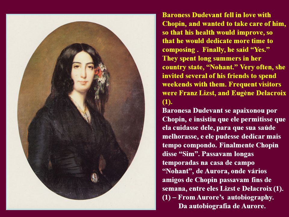 Baroness Dudevant fell in love with Chopin, and wanted to take care of him, so that his health would improve, so that he would dedicate more time to composing .